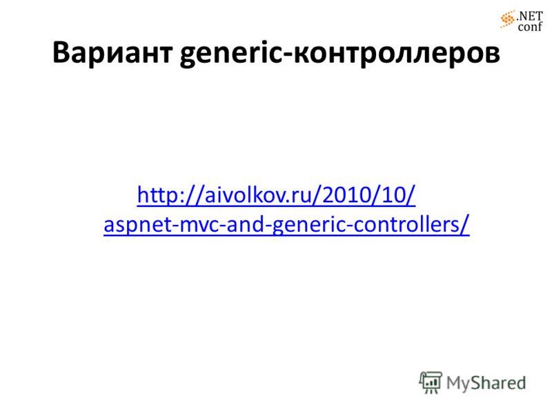Вариант generic-контроллеров http://aivolkov.ru/2010/10/ aspnet-mvc-and-generic-controllers/