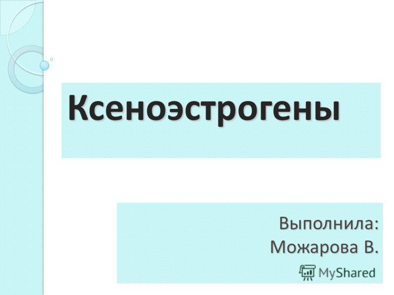 Выполнила: Можарова В. Ксеноэстрогены
