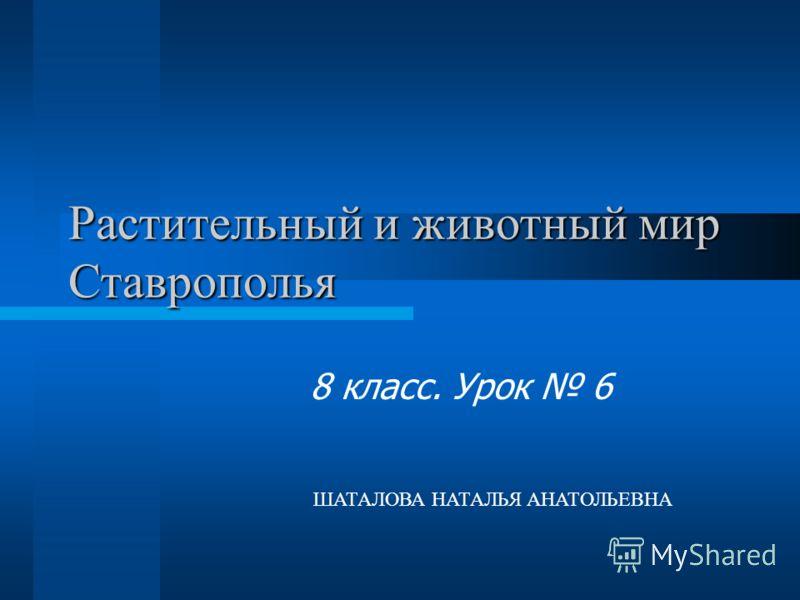 Растительный и животный мир Ставрополья 8 класс. Урок 6 ШАТАЛОВА НАТАЛЬЯ АНАТОЛЬЕВНА