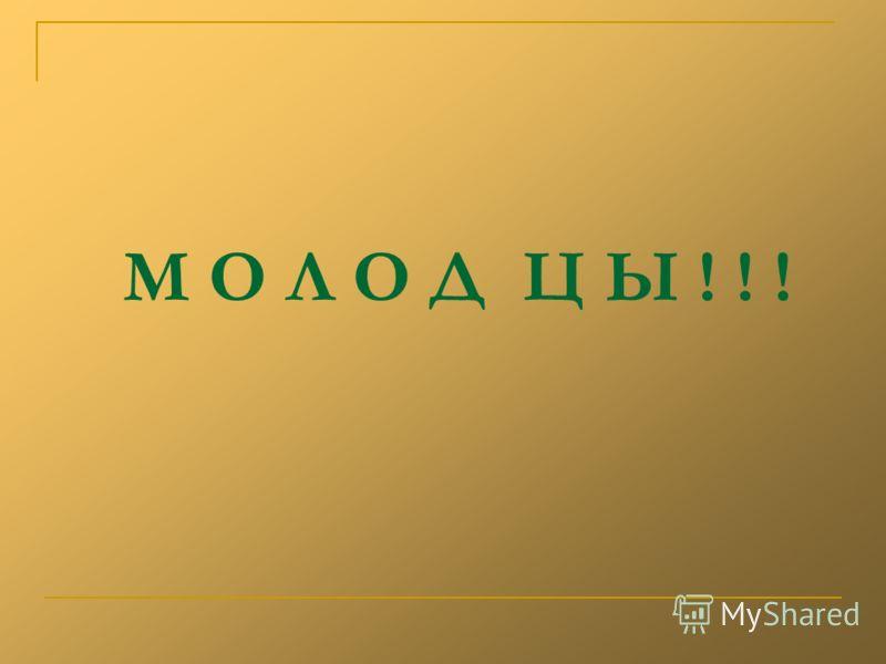 М О Л О Д Ц Ы ! ! !