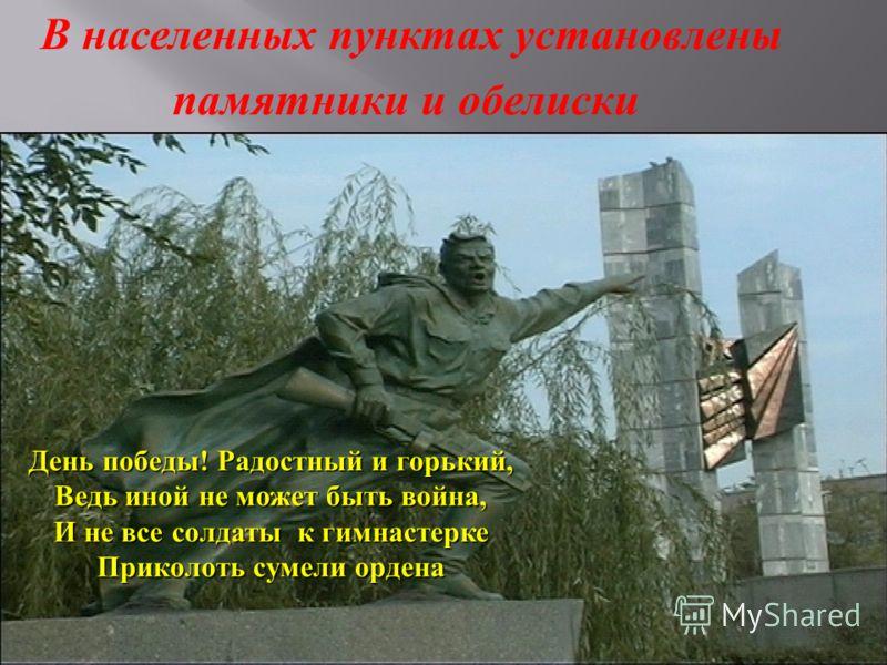 В населенных пунктах установлены памятники и обелиски День победы ! Радостный и горький, Ведь иной не может быть война, И не все солдаты к гимнастерке Приколоть сумели ордена