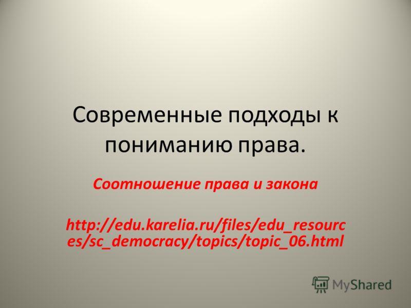 Современные подходы к пониманию права. Соотношение права и закона http://edu.karelia.ru/files/edu_resourc es/sc_democracy/topics/topic_06.html