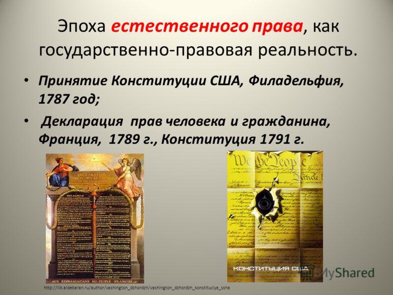 Эпоха естественного права, как государственно-правовая реальность. Принятие Конституции США, Филадельфия, 1787 год; Декларация прав человека и гражданина, Франция, 1789 г., Конституция 1791 г. http://lib.aldebaran.ru/author/vashington_dzhordzh/vashin