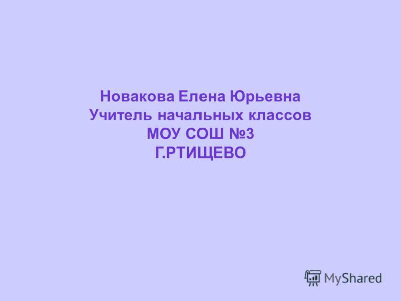 Новакова Елена Юрьевна Учитель начальных классов МОУ СОШ 3 Г.РТИЩЕВО