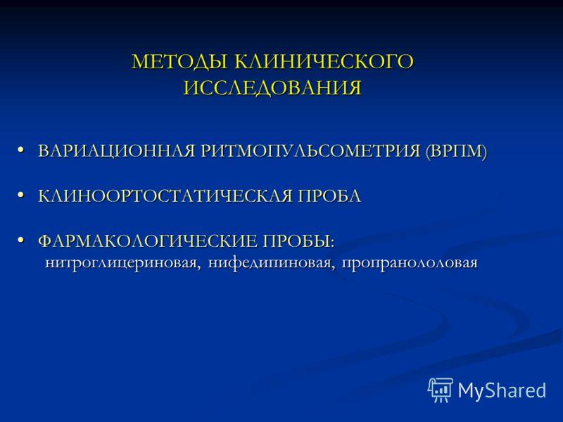 МЕТОДЫ КЛИНИЧЕСКОГО ИССЛЕДОВАНИЯ ВАРИАЦИОННАЯ РИТМОПУЛЬСОМЕТРИЯ (ВРПМ) ВАРИАЦИОННАЯ РИТМОПУЛЬСОМЕТРИЯ (ВРПМ) КЛИНООРТОСТАТИЧЕСКАЯ ПРОБА КЛИНООРТОСТАТИЧЕСКАЯ ПРОБА ФАРМАКОЛОГИЧЕСКИЕ ПРОБЫ: ФАРМАКОЛОГИЧЕСКИЕ ПРОБЫ: нитроглицериновая, нифедипиновая, про