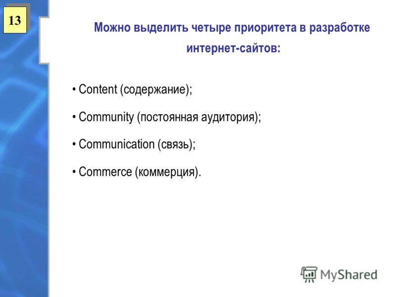 13 Можно выделить четыре приоритета в разработке интернет-сайтов: Content (содержание); Community (постоянная аудитория); Communication (связь); Commerce (коммерция).