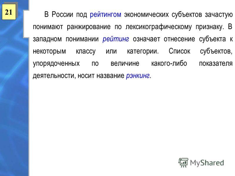 21 В России под рейтингом экономических субъектов зачастую понимают ранжирование по лексикографическому признаку. В западном понимании рейтинг означает отнесение субъекта к некоторым классу или категории. Список субъектов, упорядоченных по величине к