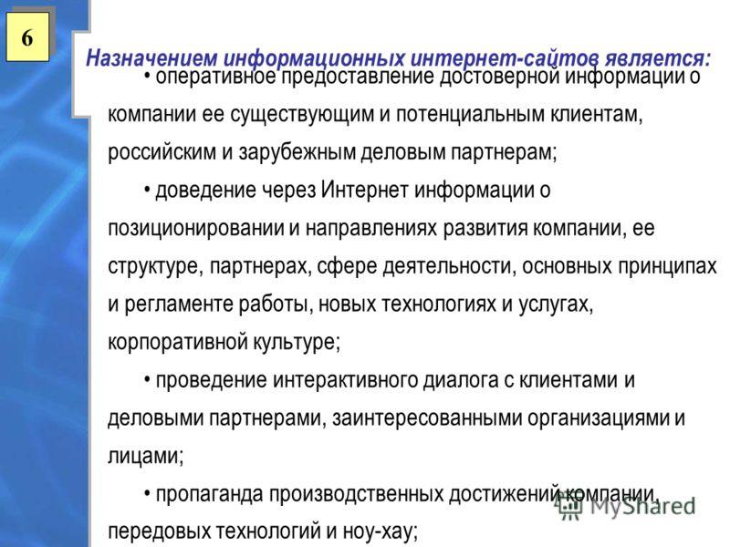 6 6 Назначением информационных интернет-сайтов является: оперативное предоставление достоверной информации о компании ее существующим и потенциальным клиентам, российским и зарубежным деловым партнерам; доведение через Интернет информации о позициони