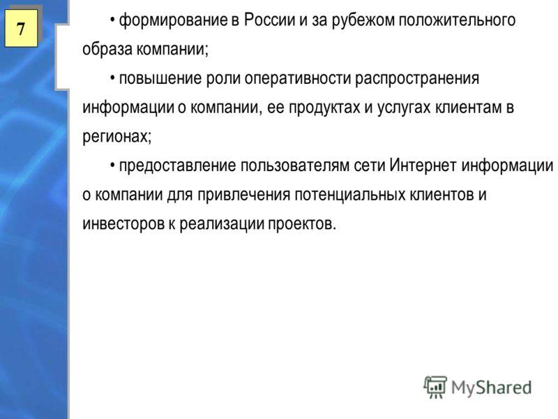 7 7 формирование в России и за рубежом положительного образа компании; повышение роли оперативности распространения информации о компании, ее продуктах и услугах клиентам в регионах; предоставление пользователям сети Интернет информации о компании дл