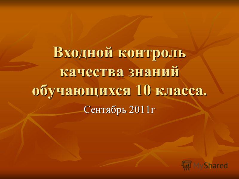 Входной контроль качества знаний обучающихся 10 класса. Сентябрь 2011г