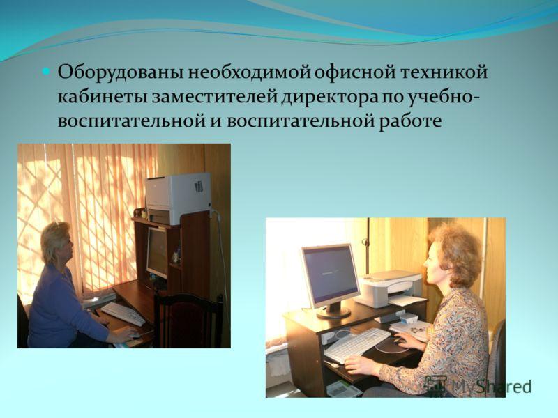 Оборудованы необходимой офисной техникой кабинеты заместителей директора по учебно- воспитательной и воспитательной работе