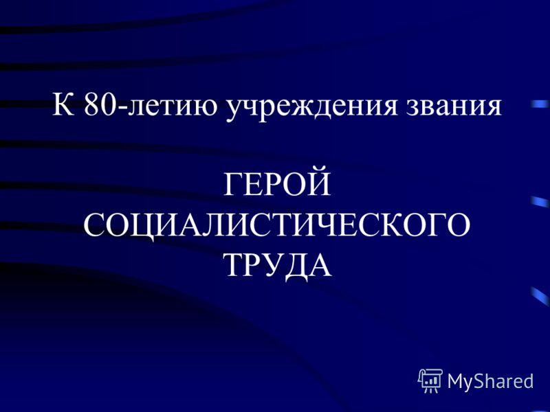 К 80-летию учреждения звания ГЕРОЙ СОЦИАЛИСТИЧЕСКОГО ТРУДА