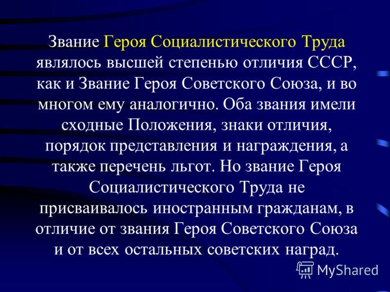 Звание Героя Социалистического Труда являлось высшей степенью отличия СССР, как и Звание Героя Советского Союза, и во многом ему аналогично. Оба звания имели сходные Положения, знаки отличия, порядок представления и награждения, а также перечень льго