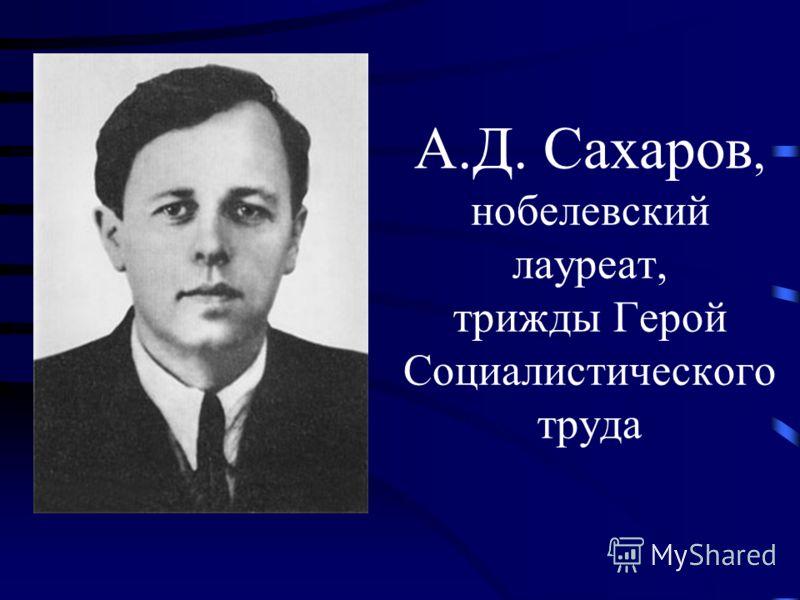 А.Д. Сахаров, нобелевский лауреат, трижды Герой Социалистического труда