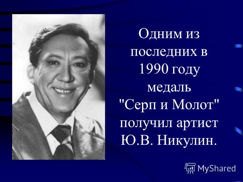 Одним из последних в 1990 году медаль Серп и Молот получил артист Ю.В. Никулин.