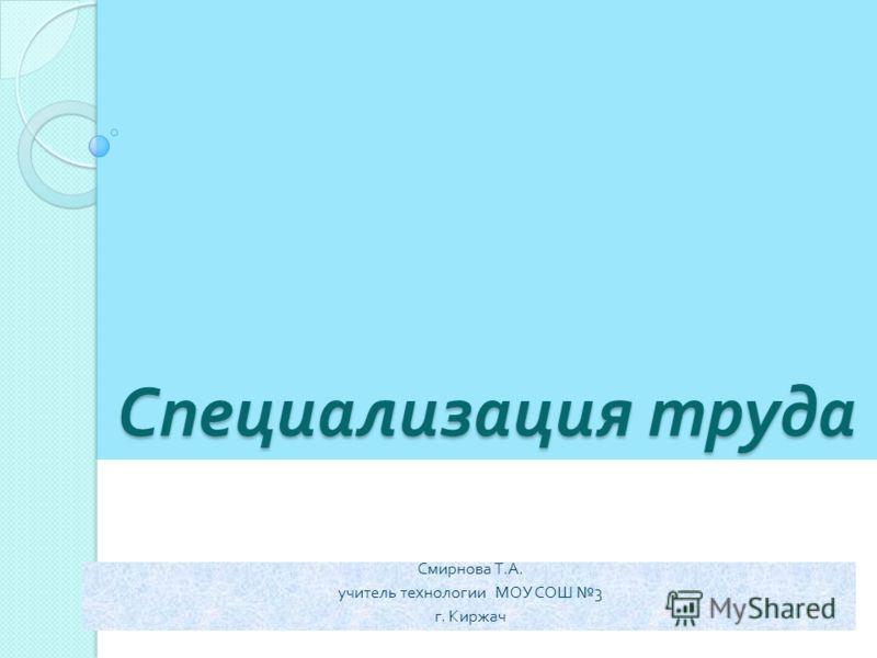 Специализация труда Смирнова Т. А. учитель технологии МОУ СОШ 3 г. Киржач