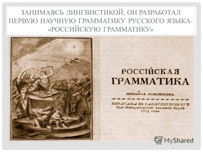ЗАНИМАЯСЬ ЛИНГВИСТИКОЙ, ОН РАЗРАБОТАЛ ПЕРВУЮ НАУЧНУЮ ГРАММАТИКУ РУССКОГО ЯЗЫКА- «РОССИЙСКУЮ ГРАММАТИКУ»