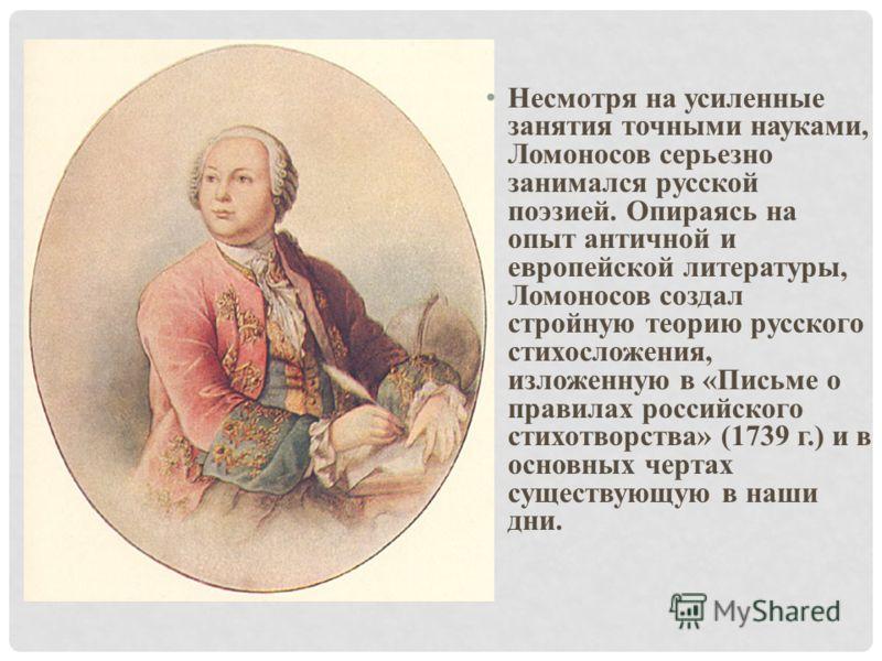 Несмотря на усиленные занятия точными науками, Ломоносов серьезно занимался русской поэзией. Опираясь на опыт античной и европейской литературы, Ломоносов создал стройную теорию русского стихосложения, изложенную в «Письме о правилах российского стих