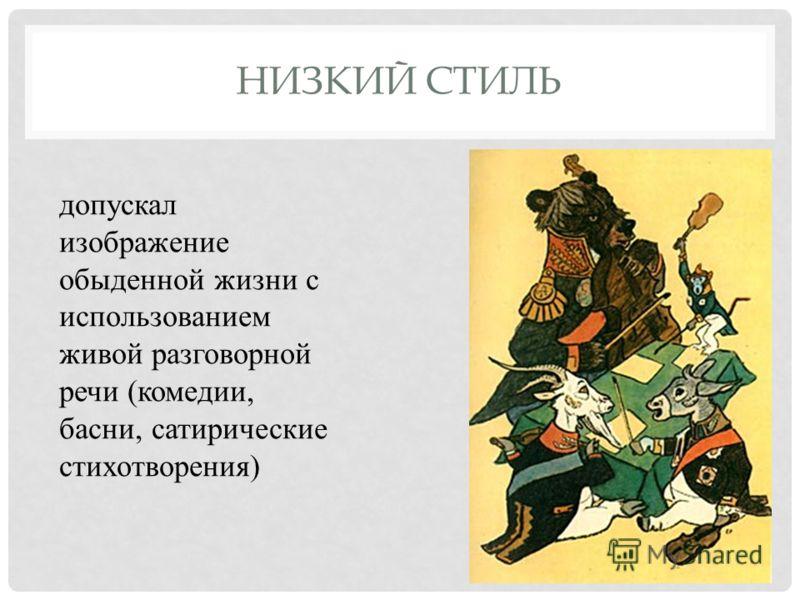 НИЗКИЙ СТИЛЬ допускал изображение обыденной жизни с использованием живой разговорной речи (комедии, басни, сатирические стихотворения)