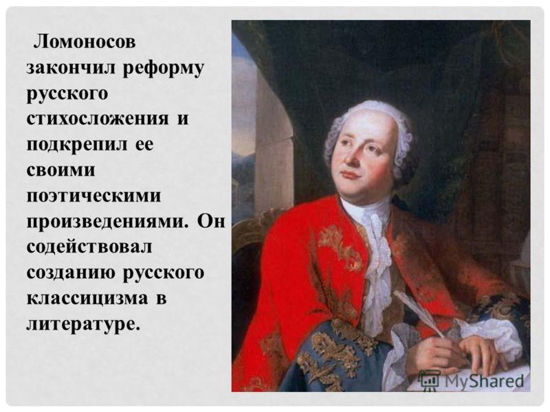 Ломоносов закончил реформу русского стихосложения и подкрепил ее своими поэтическими произведениями. Он содействовал созданию русского классицизма в литературе.