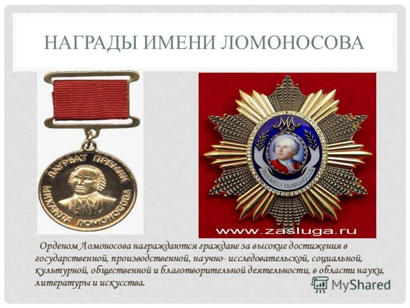НАГРАДЫ ИМЕНИ ЛОМОНОСОВА Орденом Ломоносова награждаются граждане за высокие достижения в государственной, производственной, научно- исследовательской, социальной, культурной, общественной и благотворительной деятельности, в области науки, литературы