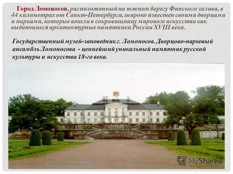 Город Ломоносов, расположенный на южном берегу Финского залива, в 44 километрах от Санкт-Петербурга, широко известен своими дворцами и парками, которые вошли в сокровищницу мирового искусства как выдающиеся архитектурные памятники России XVIII века.