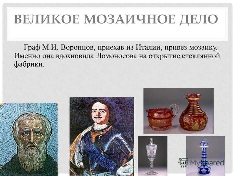 ВЕЛИКОЕ МОЗАИЧНОЕ ДЕЛО Граф М.И. Воронцов, приехав из Италии, привез мозаику. Именно она вдохновила Ломоносова на открытие стеклянной фабрики.