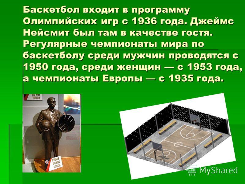 Баскетбол входит в программу Олимпийских игр с 1936 года. Джеймс Нейсмит был там в качестве гостя. Регулярные чемпионаты мира по баскетболу среди мужчин проводятся с 1950 года, среди женщин с 1953 года, а чемпионаты Европы с 1935 года.