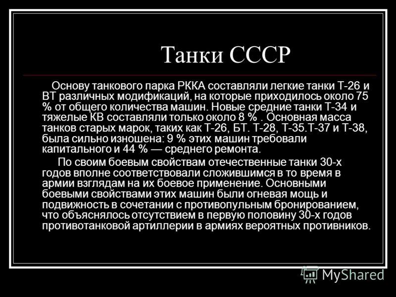Танки СССP Основу танкового парка РККА составляли легкие танки Т-26 и ВТ различных модификаций, на которые приходилось около 75 % от общего количества машин. Новые средние танки Т-34 и тяжелые КВ составляли только около 8 %. Основная масса танков ста