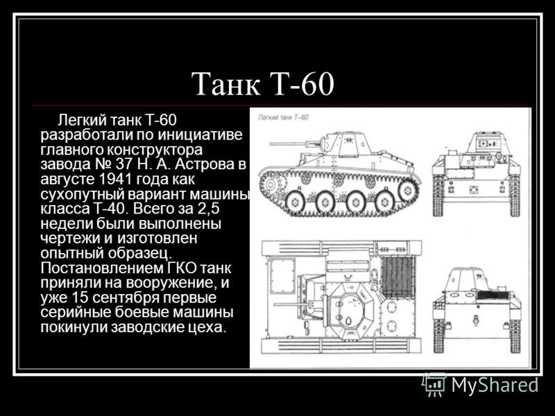 Танк Т-60 Легкий танк Т-60 разработали по инициативе главного конструктора завода 37 Н. А. Астрова в августе 1941 года как сухопутный вариант машины класса Т-40. Всего за 2,5 недели были выполнены чертежи и изготовлен опытный образец. Постановлением