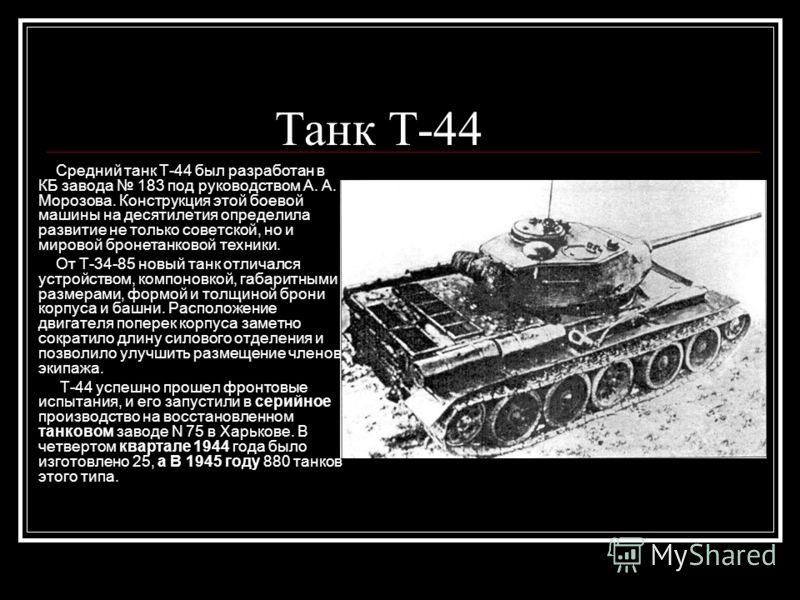 Танк Т-44 Средний танк Т-44 был разработан в КБ завода 183 под руководством А. А. Морозова. Конструкция этой боевой машины на десятилетия определила развитие не только советской, но и мировой бронетанковой техники. От Т-34-85 новый танк отличался уст