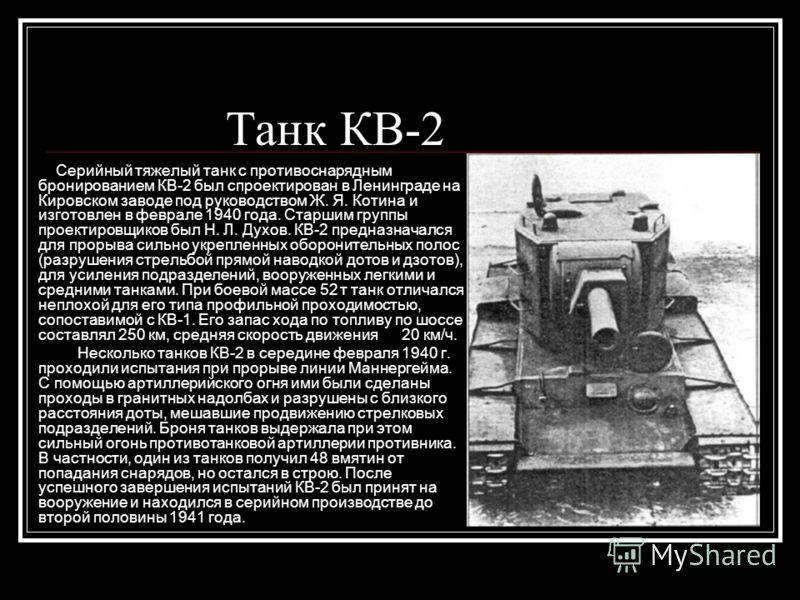 Танк КВ-2 Серийный тяжелый танк с противоснарядным бронированием КВ-2 был спроектирован в Ленинграде на Кировском заводе под руководством Ж. Я. Котина и изготовлен в феврале 1940 года. Старшим группы проектировщиков был Н. Л. Духов. КВ-2 предназначал