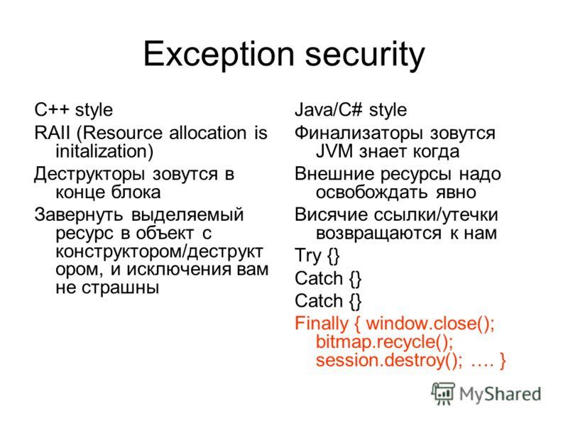 Exception security C++ style RAII (Resource allocation is initalization) Деструкторы зовутся в конце блока Завернуть выделяемый ресурс в объект с конструктором/деструкт ором, и исключения вам не страшны Java/C# style Финализаторы зовутся JVM знает ко