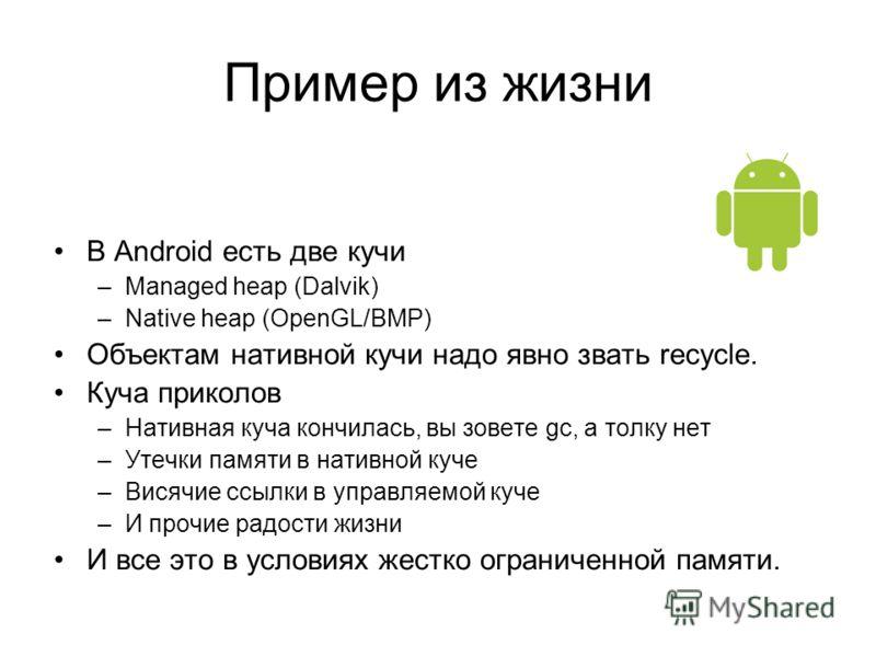Пример из жизни В Android есть две кучи –Managed heap (Dalvik) –Native heap (OpenGL/BMP) Объектам нативной кучи надо явно звать recycle. Куча приколов –Нативная куча кончилась, вы зовете gc, а толку нет –Утечки памяти в нативной куче –Висячие ссылки