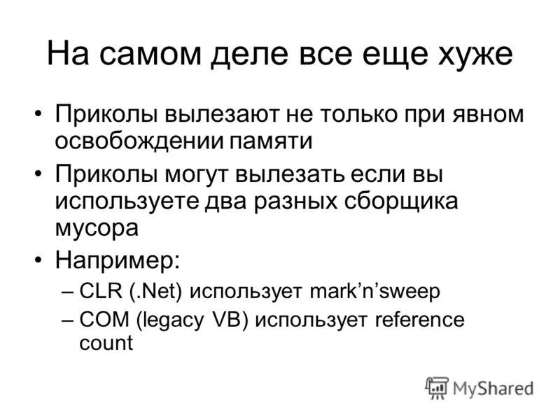 На самом деле все еще хуже Приколы вылезают не только при явном освобождении памяти Приколы могут вылезать если вы используете два разных сборщика мусора Например: –CLR (.Net) использует marknsweep –COM (legacy VB) использует reference count