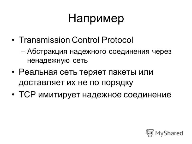 Например Transmission Control Protocol –Абстракция надежного соединения через ненадежную сеть Реальная сеть теряет пакеты или доставляет их не по порядку TCP имитирует надежное соединение