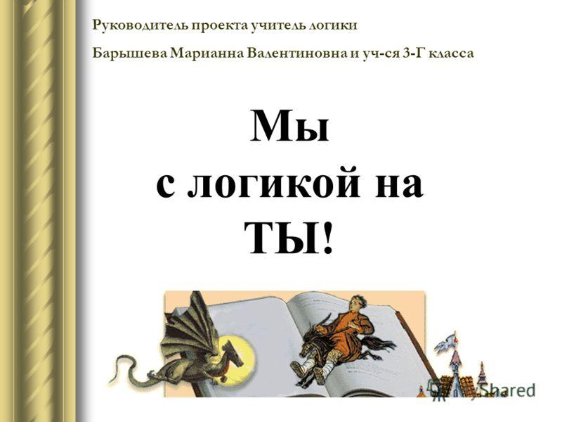 Руководитель проекта учитель логики Барышева Марианна Валентиновна и уч-ся 3-Г класса Мы с логикой на ТЫ!