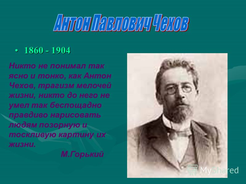 1860 - 19041860 - 1904 Никто не понимал так ясно и тонко, как Антон Чехов, трагизм мелочей жизни, никто до него не умел так беспощадно правдиво нарисовать людям позорную и тоскливую картину их жизни. М.Горький
