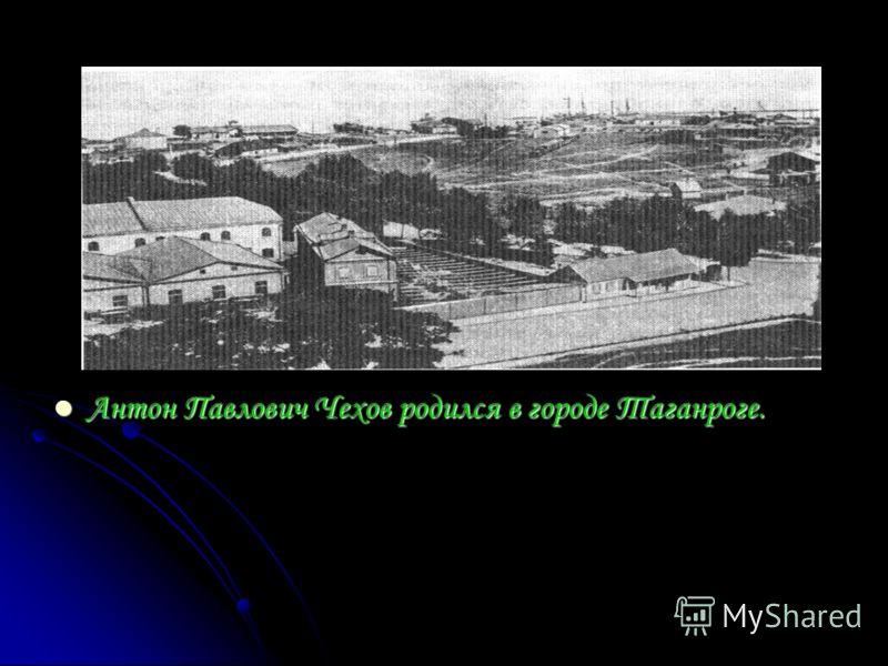 Антон Павлович Чехов родился в городе Таганроге. Антон Павлович Чехов родился в городе Таганроге.