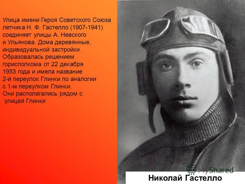 Николай Гастелло Улица имени Героя Советского Союза летчика Н. Ф. Гастелло (1907-1941) соединяет улицы А. Невского и Ульянова. Дома деревянные, индивидуальной застройки. Образовалась решением горисполкома от 22 декабря 1953 года и имела название 2-й