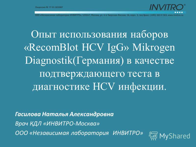 Опыт использования наборов «RecomBlot HCV IgG» Mikrogen Diagnostik(Германия) в качестве подтверждающего теста в диагностике HCV инфекции. Гасилова Наталья Александровна Врач КДЛ «ИНВИТРО-Москва» ООО «Независимая лаборатория ИНВИТРО»