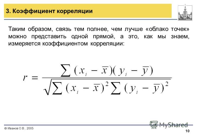 10 Иванов О.В., 2005 3. Коэффициент корреляции Таким образом, связь тем полнее, чем лучше «облако точек» можно представить одной прямой, а это, как мы знаем, измеряется коэффициентом корреляции: