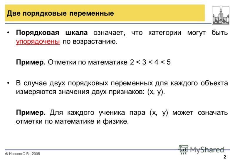 2 Иванов О.В., 2005 Две порядковые переменные Порядковая шкала означает, что категории могут быть упорядочены по возрастанию. Пример. Отметки по математике 2 < 3 < 4 < 5 В случае двух порядковых переменных для каждого объекта измеряются значения двух