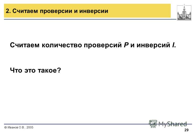 29 Иванов О.В., 2005 2. Считаем проверсии и инверсии Считаем количество проверсий P и инверсий I. Что это такое?
