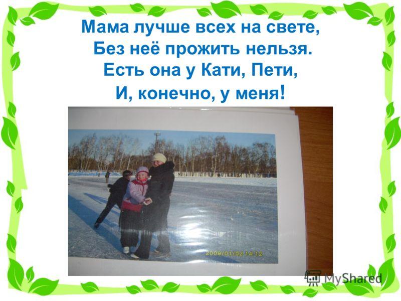 Мама лучше всех на свете, Без неё прожить нельзя. Есть она у Кати, Пети, И, конечно, у меня !