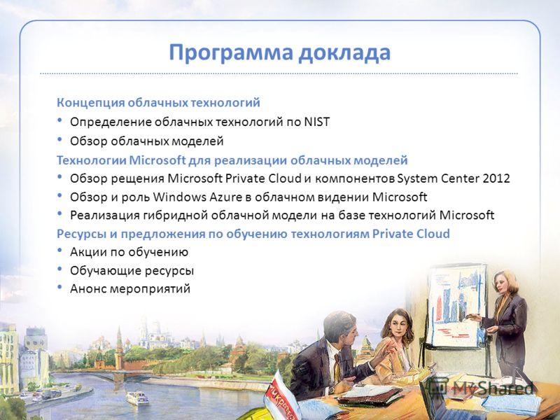 Программа доклада Концепция облачных технологий Определение облачных технологий по NIST Обзор облачных моделей Технологии Microsoft для реализации облачных моделей Обзор рещения Microsoft Private Cloud и компонентов System Center 2012 Обзор и роль Wi