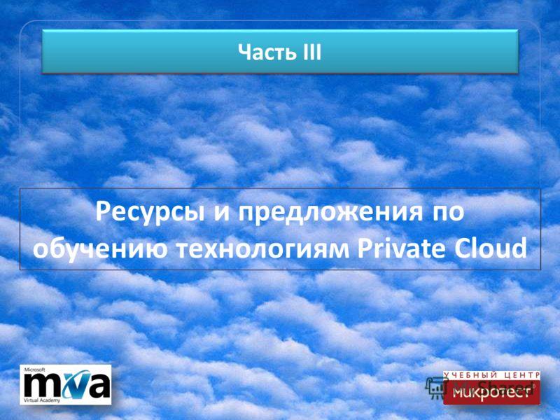 Часть III Ресурсы и предложения по обучению технологиям Private Cloud