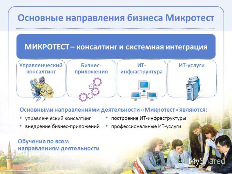Основные направления бизнеса Микротест МИКРОТЕСТ – консалтинг и системная интеграция Управленческий консалтинг Бизнес- приложения ИТ- инфраструктура ИТ-услуги Основными направлениями деятельности «Микротест» являются: управленческий консалтинг внедре