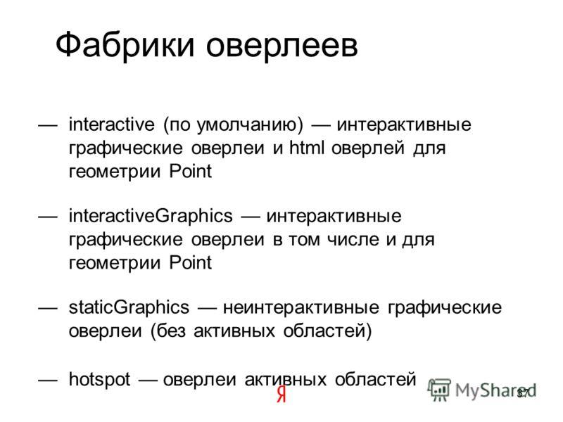 Оверлеи Отображают пиксельную геометрию определенного типа с учетом переданных данных и опций Оверлеи бывают разные html графические активные области Геообъект создает оверлеи не напрямую, а через фабрику оверлеев 36