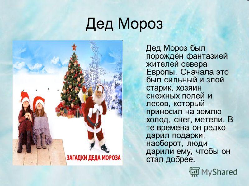 Дед Мороз Дед Мороз был порождён фантазией жителей севера Европы. Сначала это был сильный и злой старик, хозяин снежных полей и лесов, который приносил на землю холод, снег, метели. В те времена он редко дарил подарки, наоборот, люди дарили ему, чтоб